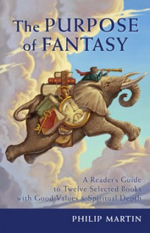 The Purpose of Fantasy: A Reader's Guide to Twelve Selected Books with Good Values and Spiritual Depth - Philip Martin