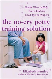 The No-Cry Potty Training Solution: Gentle Ways to Help Your Child Say Good-Bye to Diapers (Pantley) - Elizabeth Pantley