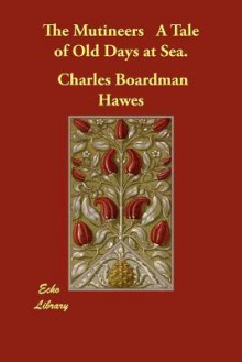 The Mutineers a Tale of Old Days at Sea - Charles Boardman Hawes