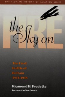 The Sky on Fire: The First Battle of Britain, 1917-1918 - Raymond H. Fredette,Tom D. Crouch