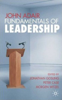 John Adair: Fundamentals of Leadership - Morgen Witzel, Jonathan Gosling, Peter Case