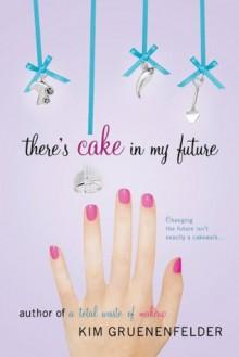 There's Cake in My Future - Kim Gruenenfelder
