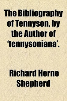The bibliography of Tennyson;: A bibliographical list of the published and privately-printed writings of Alfred (Lord) Tennyson, poet laureate from 1827 ... and definitive edition of the poet's works, - Richard Herne Shepherd
