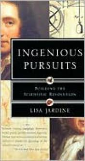 Ingenious Pursuits: Building the Scientific Revolution - Lisa Jardine