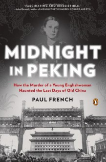Midnight in Peking: How the Murder of a Young Englishwoman Haunted the Last Days of Old China - Paul French
