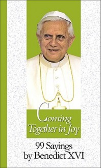 Coming Together in Joy: 99 Sayings by Benedict XVI - Pope Benedict XVI