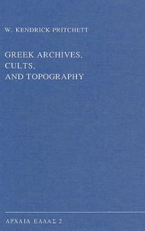 Greek Archives, Cults, and Topography - W. Kendrick Pritchett, John M. Camp