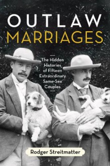 Outlaw Marriages: The Hidden Histories of Fifteen Extraordinary Same-Sex Couples - Rodger Streitmatter