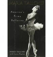 Maria Tallchief - Tallchief, Maria/ Kaplan, Larry