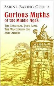 Curious Myths of the Middle Ages: The Sangreal, Pope Joan, The Wandering Jew, and Others - Sabine Baring-Gould