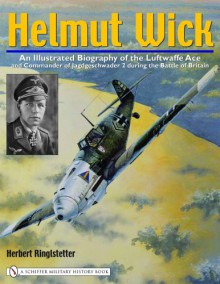 Helmut Wick: An Illustrated Biography of the Luftwaffe Ace and Commander of Jagdgeschwader 2 during the Battle of Britain - Herbert Ringlstetter