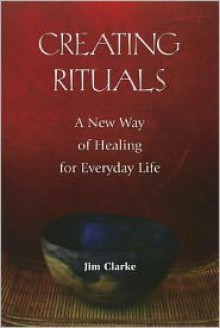 Creating Rituals: A New Way of Healing for Everyday Life - Jim Clarke