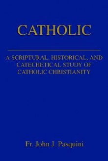 Catholic: A Scriptural, Historical, and Catechetical Study of Catholic Christianity - John J. Pasquini