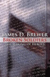 Broken Soldiers; The Making of Heroes - James D. Brewer
