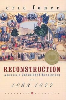 Reconstruction: America's Unfinished Revolution, 1863-1877 - Eric Foner