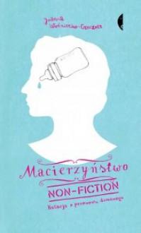 Macierzyństwo non-fiction. Relacja z przewrotu domowego - Joanna Woźniczko-Czeczott