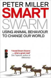 Smart Swarm: Using Animal Behaviour To Organise Our World. By Peter Miller - Peter Miller, Don Tapscott
