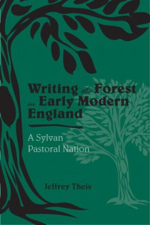 Writing the Forest in Early Modern England: A Sylvan Pastoral Nation - Jeffrey S. Theis