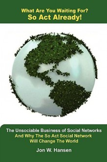 What Are You Waiting For? So ACT Already!(the Unsociable Business of Social Networking and Why the So ACT Social Network Will Change the World) - Jon Hansen