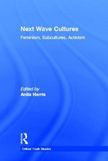 Next Wave Cultures: Feminism, Subcultures, Activism - Anita Harris