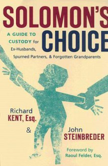 Solomon's Choice: A Guide to Custody for Ex-Husbands, Spurned Partners, and Forgotten Grandparents - Richard Kent