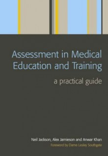 Assessment in Medical Education and Training: A Practical Guide - Neil Jackson, Alex Jamieson, Anwar Khan