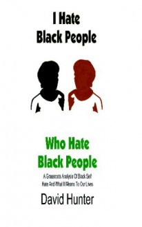 I Hate Black People Who Hate Black People: A Grassroots Analysis Of Black Self Hate And What It Means To Our Lives - David Hunter