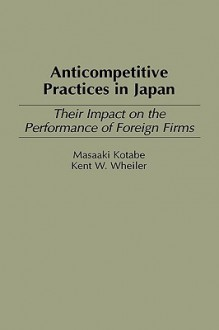 Anticompetitive Practices in Japan: Their Impact on the Performance of Foreign Firms - Masaaki Kotabe, Kent W. Wheiler