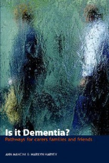 Is It Dementia? - Pathways for Carers, Families and Friends - Ann Mancini, Marilyn Harvey