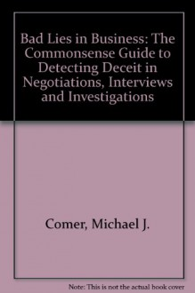 Bad Lies in Business: The Commonsense Guide to Detecting Deceit in Negotiations, Interviews, and Investigations - Michael J. Comer, David H. Price, Patrick M. Ardis