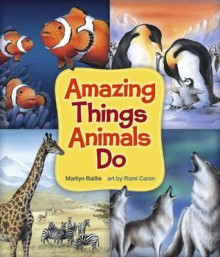 Amazing Things Animals Do - Marilyn Baillie, Romi Caron