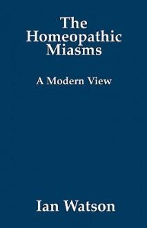 The Homeopathic Miasms: A Modern View - Ian Watson