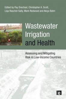 Wastewater Irrigation and Health: Assessing and Mitigating Risk in Low-Income Countries - Christopher a. Scott, Pay Drechsel, Akica Bahri, Liqa Raschid-Sally