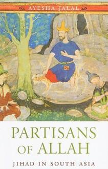 Partisans of Allah: Jihad in South Asia - Ayesha Jalal