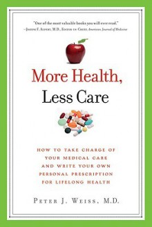 More Health, Less Care: How to Take Charge of Your Medical Care and Write Your Own Personal Prescription for Lifelong Health - Peter J. Weiss