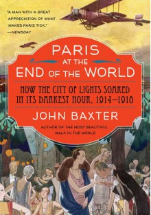 Paris At The End Of The World: How The City Of Lights Soared In Its Darkest Hour, 1914-1918 - John Baxter
