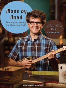 Made by Hand: Searching for Meaning in a Throwaway World - Mark Frauenfelder, Kirby Heyborne