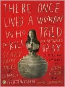 There Once Lived a Woman Who Tried to Kill Her Neighbor's Baby: Scary Fairy Tales - Ludmilla Petrushevskaya, Keith Gessen, Anna Summers