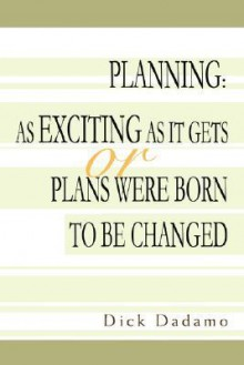 Planning: As Exciting as It Gets or Plans Were Born to Be Changed - Dick Dadamo