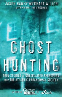 Ghost Hunting: True Stories of Unexplained Phenomena from The Atlantic Paranormal Society - Jason Hawes,Michael Jan Friedman,Grant Wilson