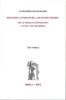 Religion, Literature, And Scholarship: The Sumerian Composition Nanse And The Birds, With A Catalogue Of Sumerian Birds Names (Cuneiform Monographs, 22) - Niek Veldhuis
