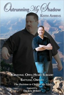 Outrunning My Shadow: Surviving Open-Heart Surgery and Battling Obesity/The Decision to Change My Life - Keith Ahrens, Eric Wikler