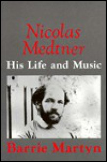 Nicolas Medtner: His Life and Music - Barrie Martyn