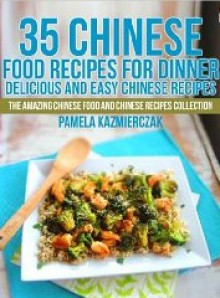 35 Chinese Food Recipes For Dinner (The Amazing Chinese Food and Chinese Recipes Collection) - Pamela Kazmierczak