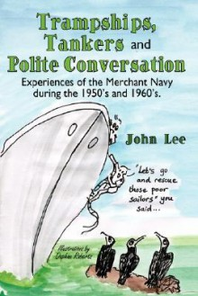 Trampships, Tankers and Polite Conversation: Experiences of the Merchant Navy During the 1950's and 1960's. - John Lee