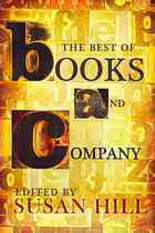 The Best of Books and Company: about books for those who delight in them - Susan Hill, Jeanette Winterson, Penelope Fitzgerald, Lucasta Miller, Adèle Geras, W.E.K. Anderson, Philip Ziegler, William Trevor, Jane Gardam, Patricia Cleveland-Peck, Margaret de Fonblanque, Ronald Blythe, John Francis, Philip Hensher, Nick Harkaway, Inga-Stina Ewbank