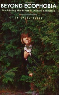 Beyond Ecophobia: Reclaiming the Heart in Nature Education (Nature Literacy Series, Vol. 1) (Nature Literacy) - David Sobel