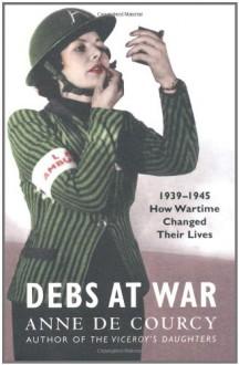 Debs At War - Anne de Courcy