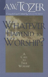 Whatever Happened to Worship?: A Call to True Worship - A. W. Tozer