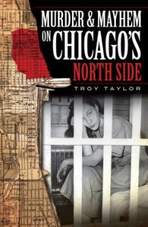 Murder & Mayhem on Chicago's North Side - Troy Taylor